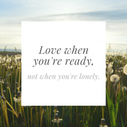 Love when you're ready, not when you're feeling loneliness.