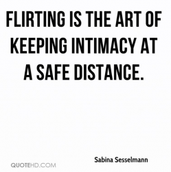 Flirting is the art of keeping intimacy at a safe distance
